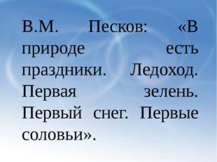 В.М. Песков: «В природе есть праздники. Ледоход. Первая зелень. Первый снег.
