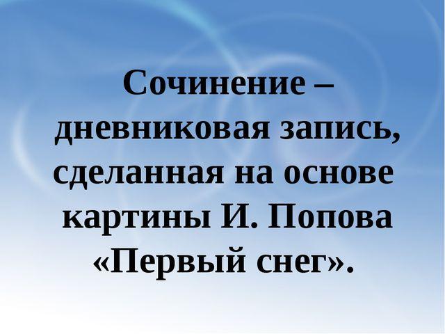 Сочинение – дневниковая запись, сделанная на основе картины И. Попова «Первы...