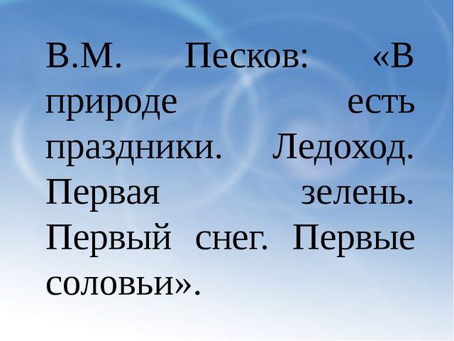 В.М. Песков: «В природе есть праздники. Ледоход. Первая зелень. Первый снег....