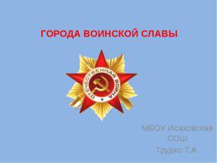 ГОРОДА ВОИНСКОЙ СЛАВЫ МБОУ Исаковская СОШ Трудко Т.А.
