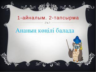1-айналым. 2-тапсырма Ананың көңілі балада