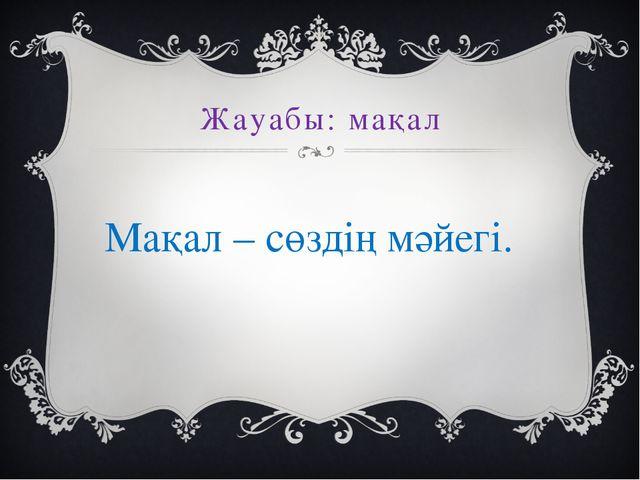Жауабы: мақал Мақал – сөздің мәйегі.