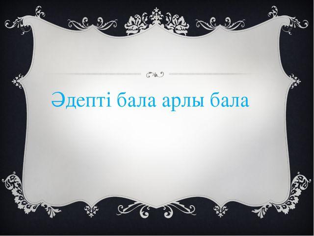 Әдепті бала арлы бала