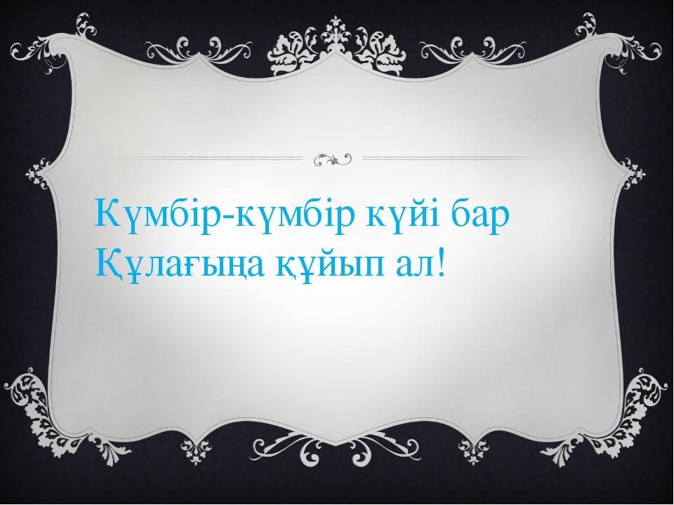 Күмбір-күмбір күйі бар Құлағыңа құйып ал!