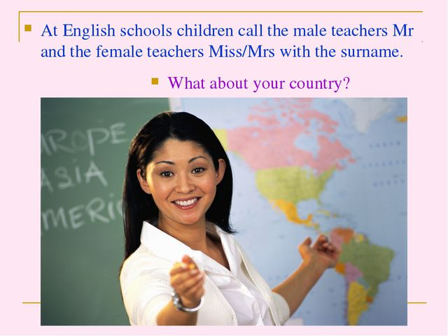At English schools children call the male teachers Mr and the female teachers...