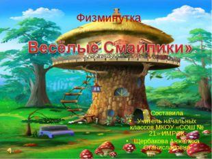 Физминутка Составила Учитель начальных классов МКОУ «СОШ № 21» ИМРСК Щербаков