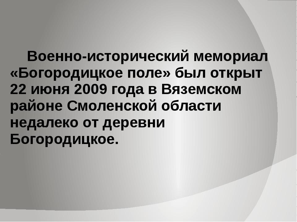 Военно-исторический мемориал «Богородицкое поле» был открыт 22 июня 2009 год...