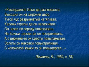 (Былины, Л., 1950, с. 75) «Рассердился Илья да разгневался, Выходил он на шир