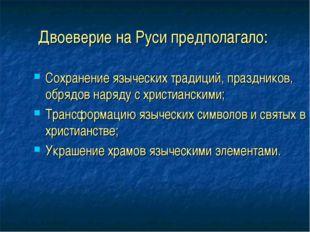Двоеверие на Руси предполагало: Сохранение языческих традиций, праздников, об