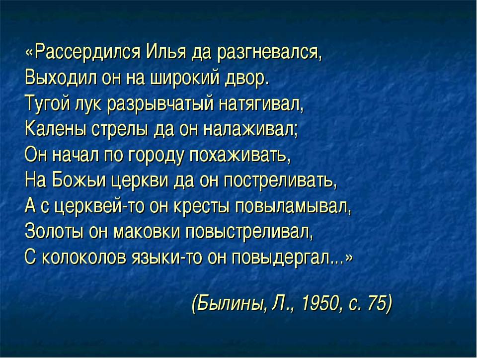 (Былины, Л., 1950, с. 75) «Рассердился Илья да разгневался, Выходил он на шир...