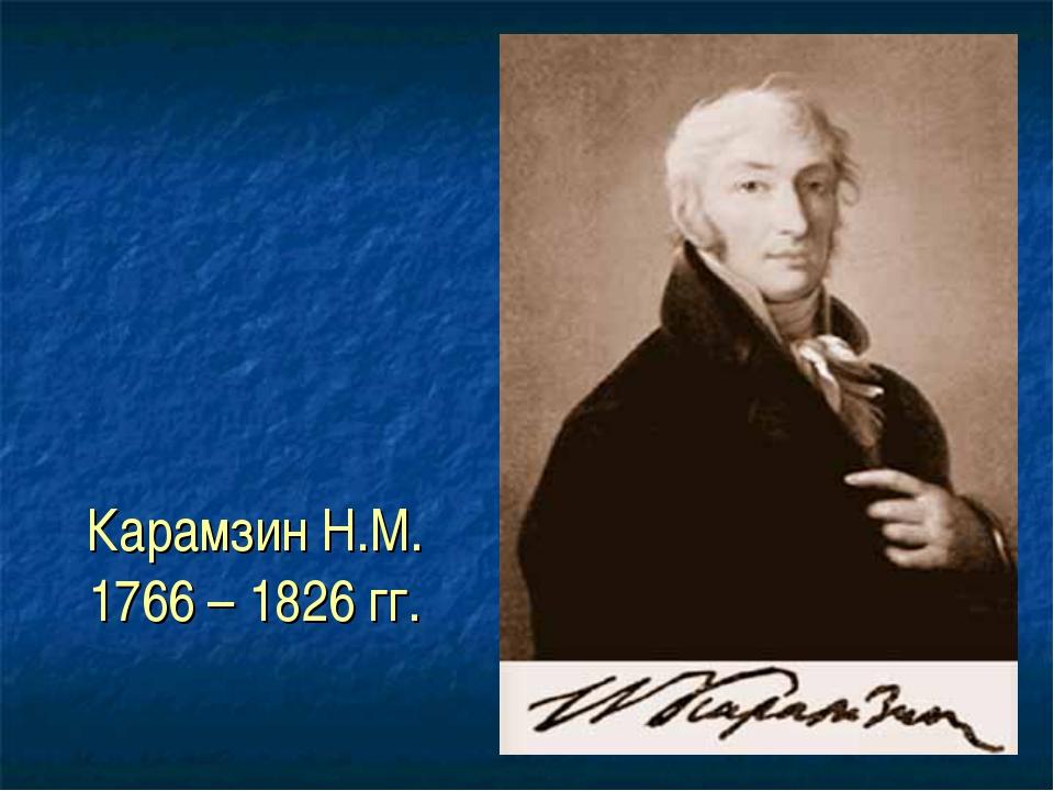 Карамзин Н.М. 1766 – 1826 гг.