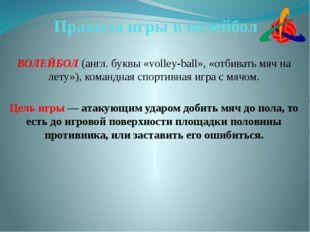 Правила игры в волейбол ВОЛЕЙБОЛ (англ. буквы «volley-ball», «отбивать мяч на