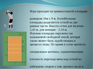 Игра проходит на прямоугольной площадке размером 18м х 9 м. Волейбольная пло
