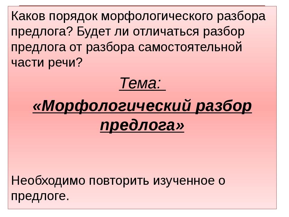 Каков порядок морфологического разбора предлога? Будет ли отличаться разбор...