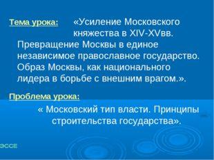 Тема урока:«Усиление Московского княжества в XIV-XVвв. Превращение Москв