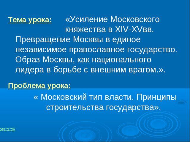 Тема урока:«Усиление Московского княжества в XIV-XVвв. Превращение Москв...