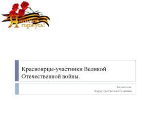 Красноярцы-участники Великой Отечественной войны. Воспитатель: Джумутова Свет