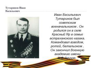 Тутаринов Иван Васильевич Иван Васильевич Тутаринов был советским военачальни
