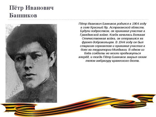 Пётр Иванович Банников Пётр Иванович Банников родился в 1904 году в селе Крас...