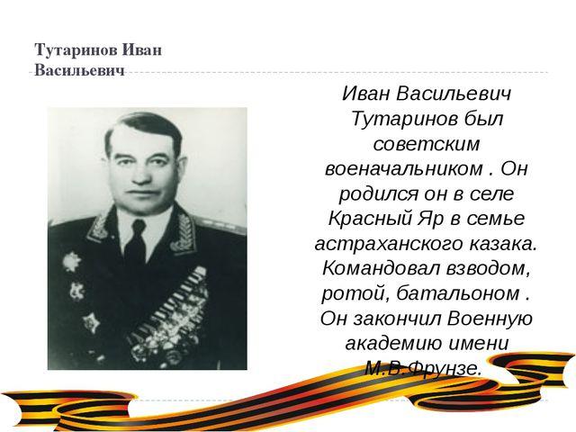 Тутаринов Иван Васильевич Иван Васильевич Тутаринов был советским военачальни...