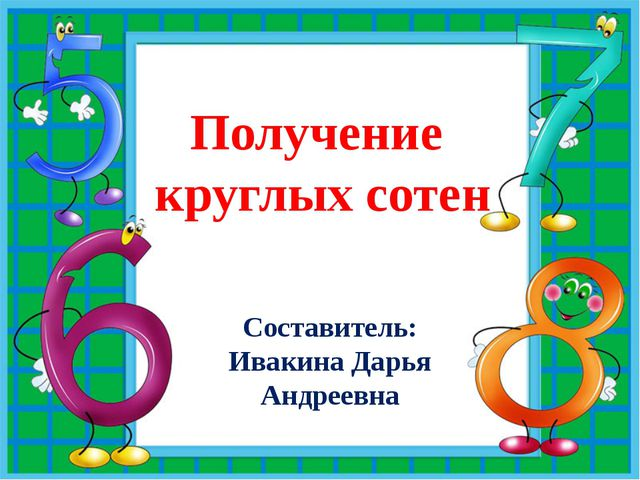 Получение круглых сотен Составитель: Ивакина Дарья Андреевна