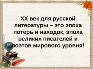 XX век для русской литературы – это эпоха потерь и находок, эпоха великих пис