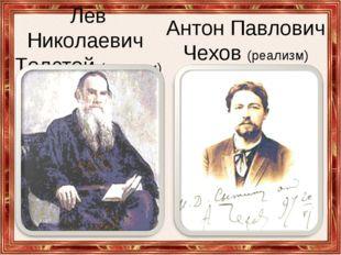 Лев Николаевич Толстой (реализм) Антон Павлович Чехов (реализм)