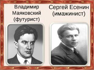 Владимир Маяковский (футурист) Сергей Есенин (имажинист)