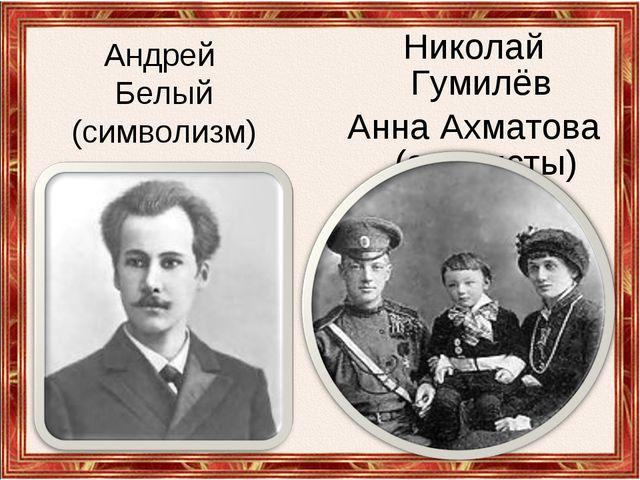 Андрей Белый (символизм) Николай Гумилёв Анна Ахматова (акмеисты)
