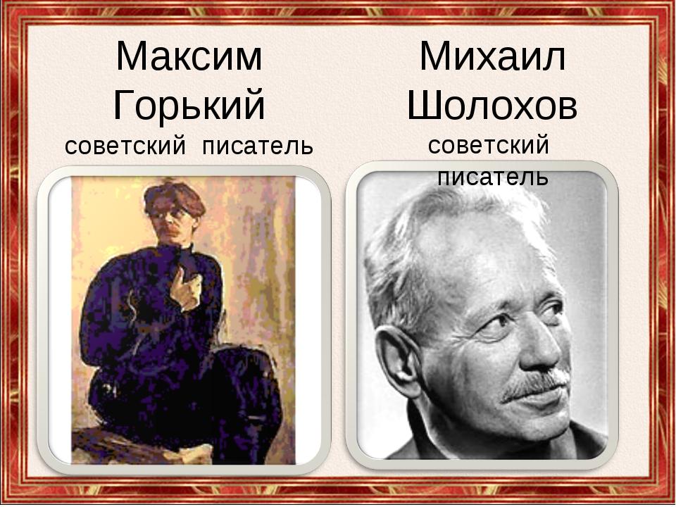 Максим Горький советский писатель . Михаил Шолохов советский писатель
