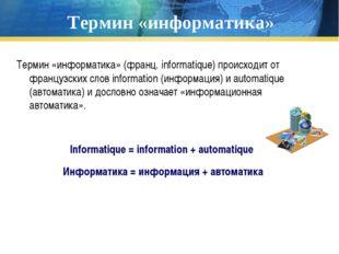 Термин «информатика» Термин «информатика» (франц. informatique) происходит от