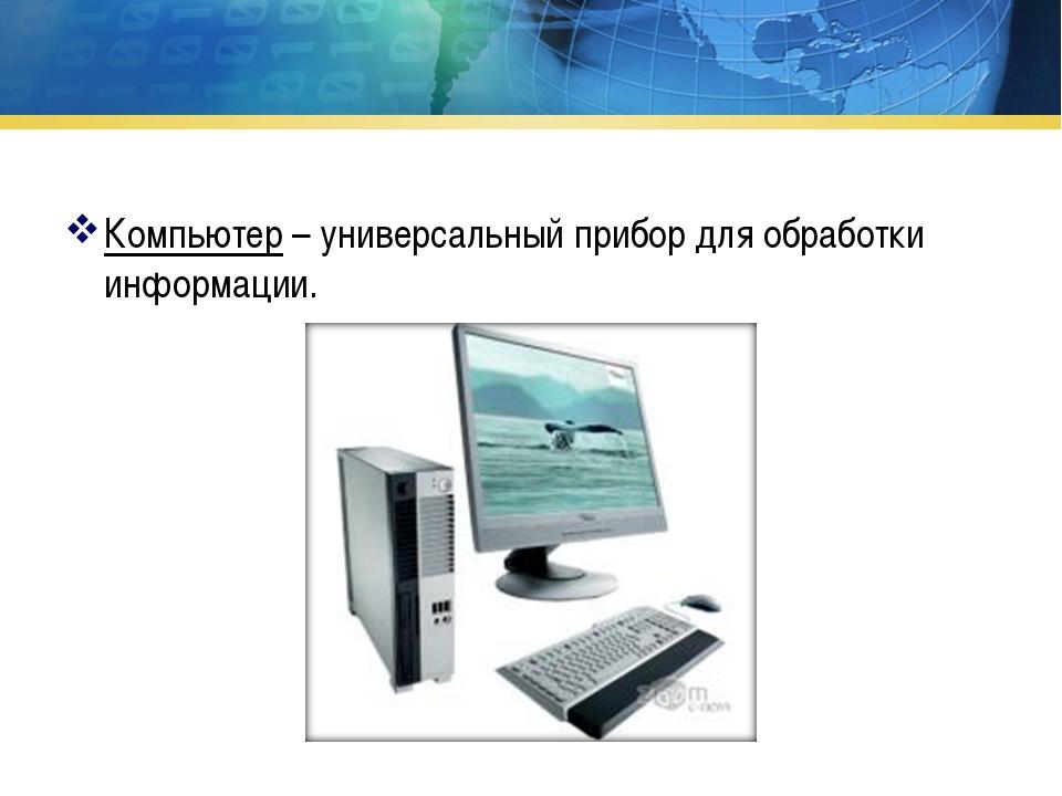 Компьютер – универсальный прибор для обработки информации.