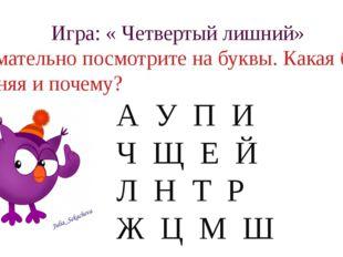 Игра: « Четвертый лишний» Внимательно посмотрите на буквы. Какая буква лишняя