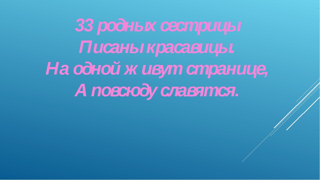 33 родных сестрицы Писаны красавицы. На одной живут странице, А повсюду славя...