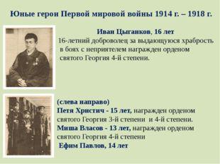 Юные герои Первой мировой войны 1914 г. – 1918 г. ИванЦыганков, 16 лет 16-ле