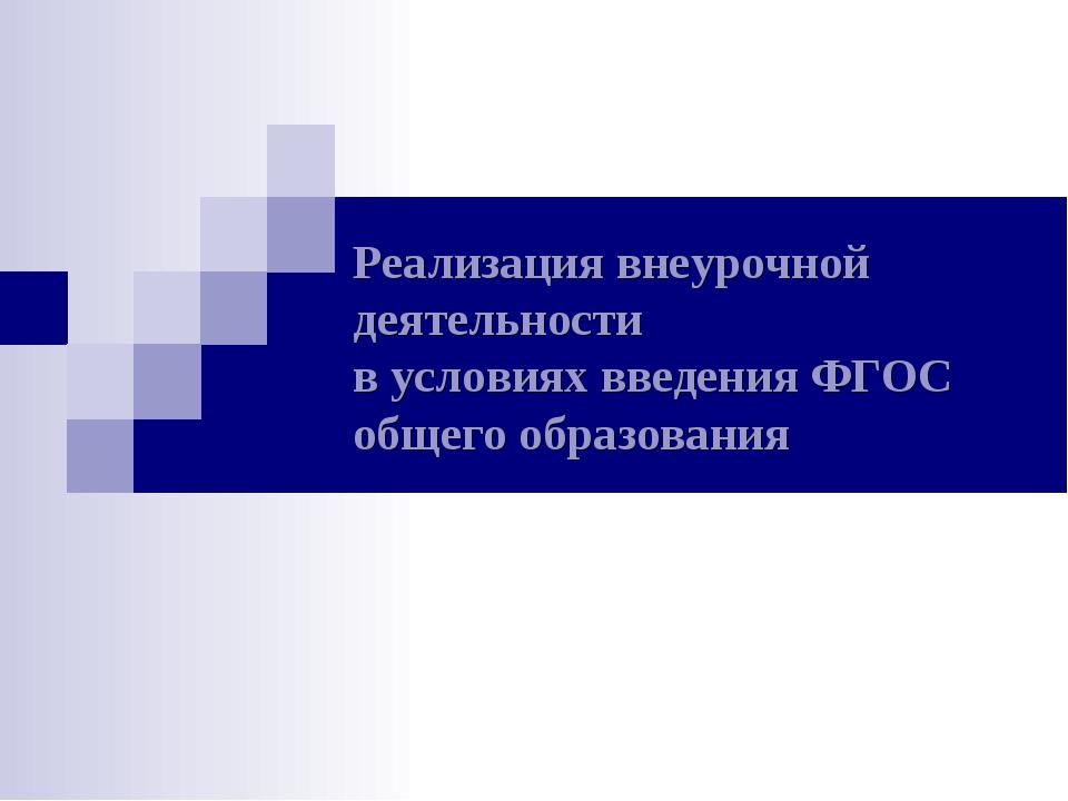 Реализация внеурочной деятельности в условиях введения ФГОС общего образования