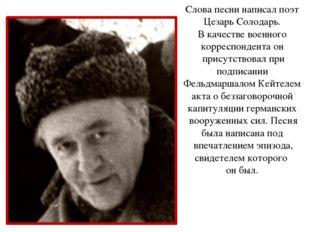 Слова песни написал поэт Цезарь Солодарь. В качестве военного корреспондента