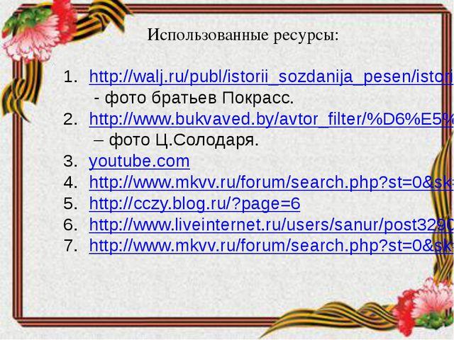 Использованные ресурсы: http://walj.ru/publ/istorii_sozdanija_pesen/istorija...