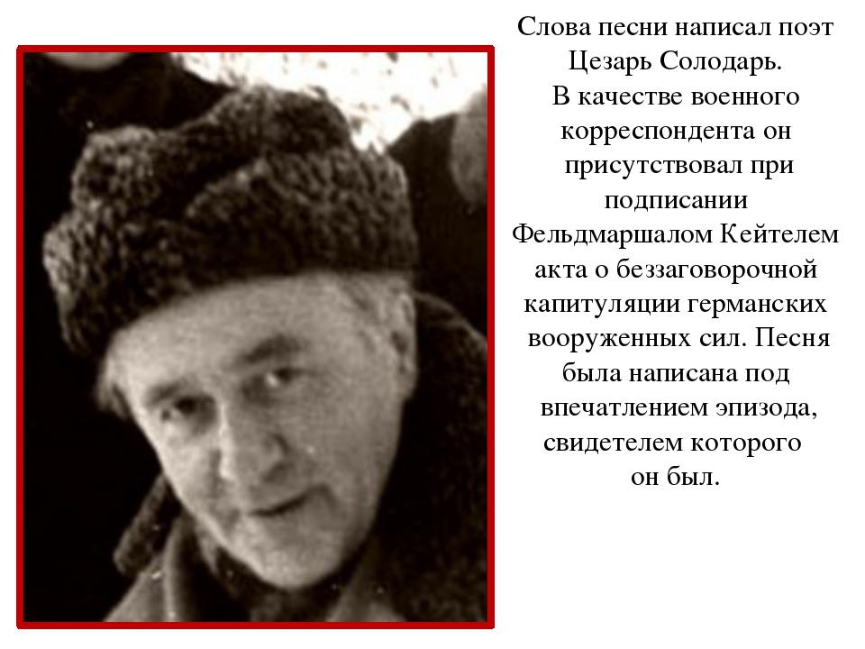 Слова песни написал поэт Цезарь Солодарь. В качестве военного корреспондента...