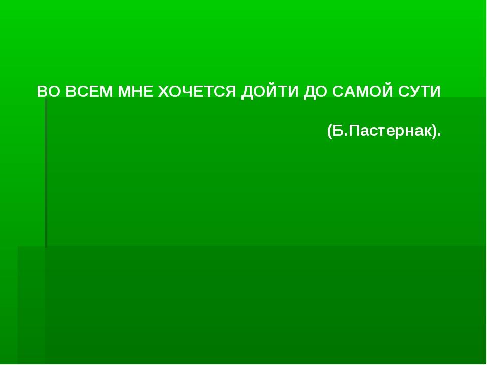 ВО ВСЕМ МНЕ ХОЧЕТСЯ ДОЙТИ ДО САМОЙ СУТИ (Б.Пастернак).