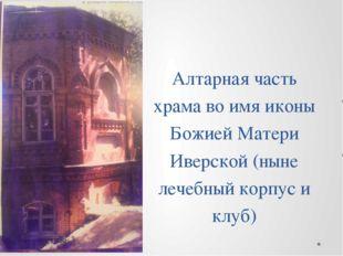 Алтарная часть храма во имя иконы Божией Матери Иверской (ныне лечебный корпу