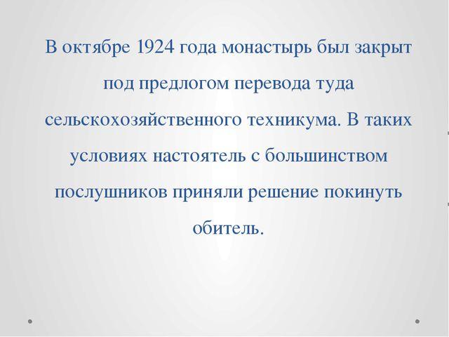 В октябре 1924 года монастырь был закрыт под предлогом перевода туда сельскох...