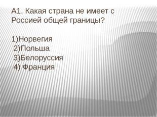 А1. Какая страна не имеет с Россией общей границы? 1)Норвегия 2)Польша 3)Бело