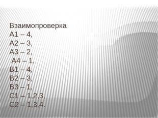Взаимопроверка А1 – 4, А2 – 3, А3 – 2, А4 – 1, В1 – 4, В2 – 3, В3 – 1, С1 –