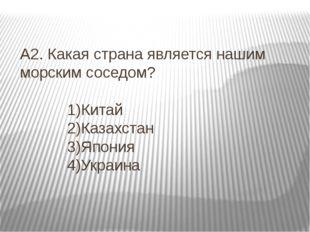 А2. Какая страна является нашим морским соседом? 1)Китай 2)Казахстан 3)Япония