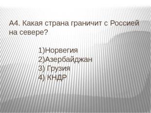 А4. Какая страна граничит с Россией на севере? 1)Норвегия 2)Азербайджан 3) Гр