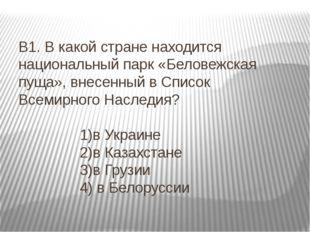 В1. В какой стране находится национальный парк «Беловежская пуща», внесенный
