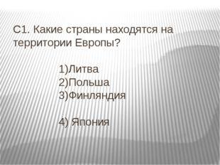 С1. Какие страны находятся на территории Европы? 1)Литва 2)Польша 3)Финляндия