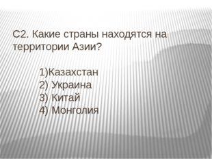 С2. Какие страны находятся на территории Азии? 1)Казахстан 2) Украина 3) Кита