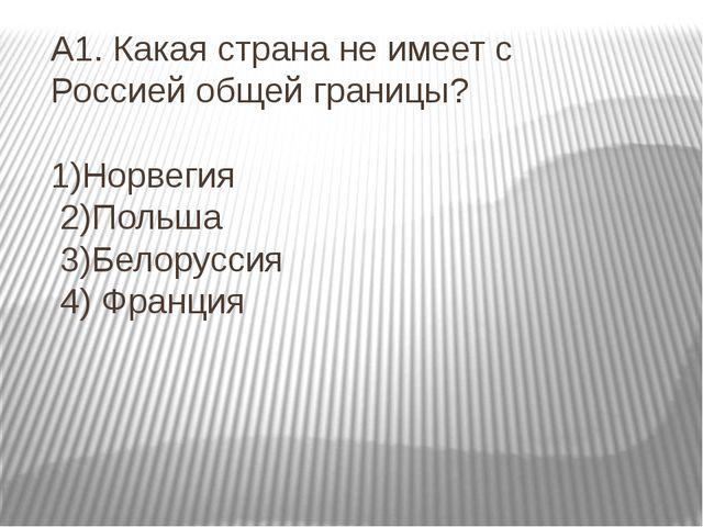 А1. Какая страна не имеет с Россией общей границы? 1)Норвегия 2)Польша 3)Бело...